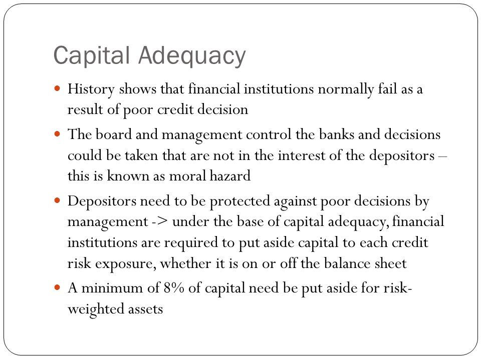 Capital Adequacy History shows that financial institutions normally fail as a result of poor credit decision The board and management control the banks and decisions could be taken that are not in the interest of the depositors – this is known as moral hazard Depositors need to be protected against poor decisions by management -> under the base of capital adequacy, financial institutions are required to put aside capital to each credit risk exposure, whether it is on or off the balance sheet A minimum of 8% of capital need be put aside for risk- weighted assets