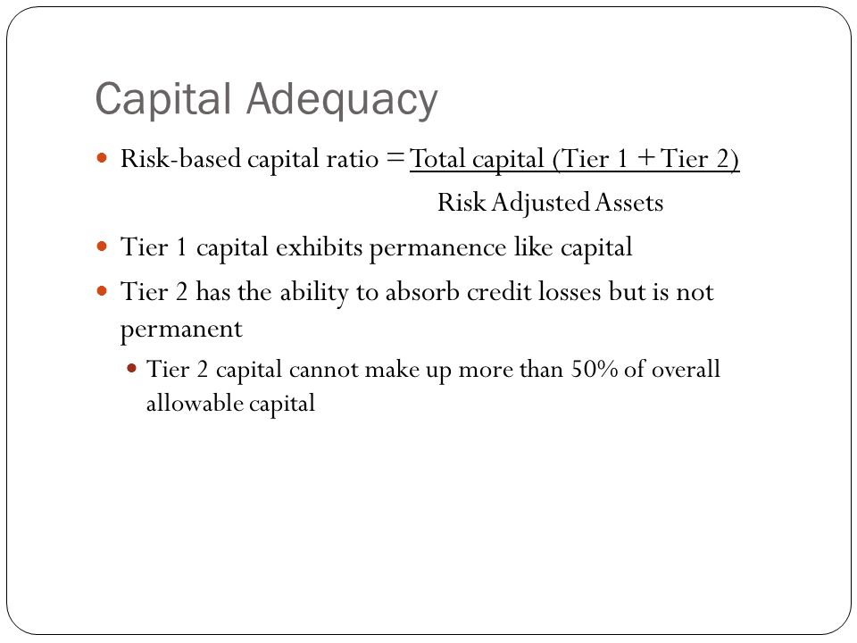 Capital Adequacy Risk-based capital ratio = Total capital (Tier 1 + Tier 2) Risk Adjusted Assets Tier 1 capital exhibits permanence like capital Tier 2 has the ability to absorb credit losses but is not permanent Tier 2 capital cannot make up more than 50% of overall allowable capital