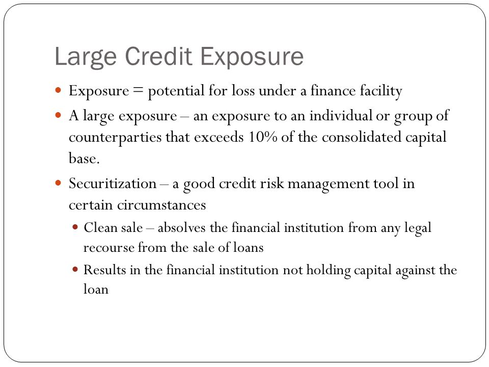 Large Credit Exposure Exposure = potential for loss under a finance facility A large exposure – an exposure to an individual or group of counterpartie