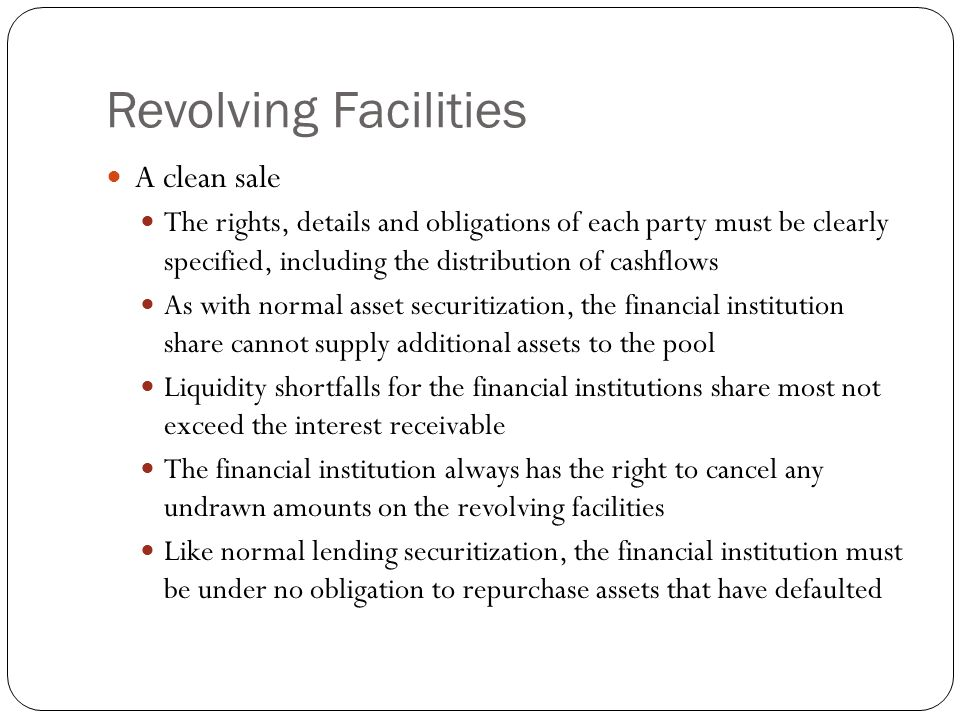 Revolving Facilities A clean sale The rights, details and obligations of each party must be clearly specified, including the distribution of cashflows As with normal asset securitization, the financial institution share cannot supply additional assets to the pool Liquidity shortfalls for the financial institutions share most not exceed the interest receivable The financial institution always has the right to cancel any undrawn amounts on the revolving facilities Like normal lending securitization, the financial institution must be under no obligation to repurchase assets that have defaulted
