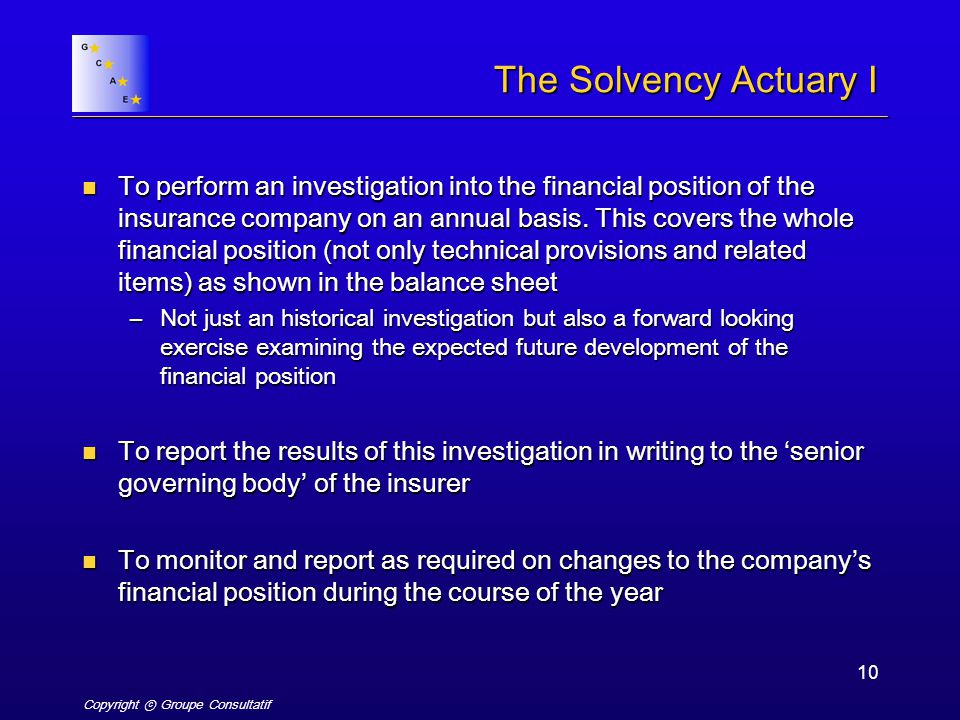 Copyright ⓒ Groupe Consultatif 10 The Solvency Actuary I To perform an investigation into the financial position of the insurance company on an annual basis.