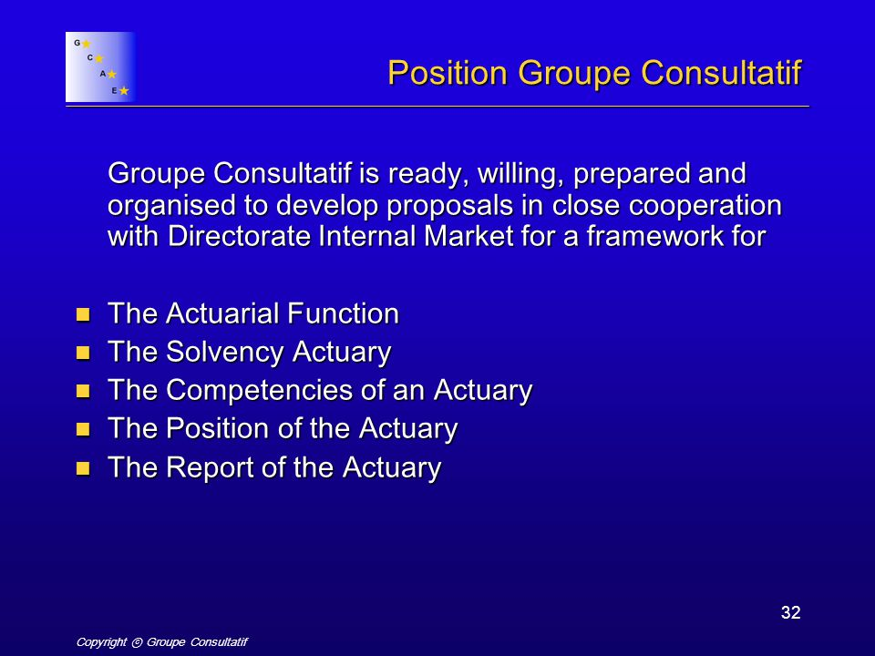 Copyright ⓒ Groupe Consultatif 32 Position Groupe Consultatif Groupe Consultatif is ready, willing, prepared and organised to develop proposals in close cooperation with Directorate Internal Market for a framework for The Actuarial Function The Actuarial Function The Solvency Actuary The Solvency Actuary The Competencies of an Actuary The Competencies of an Actuary The Position of the Actuary The Position of the Actuary The Report of the Actuary The Report of the Actuary