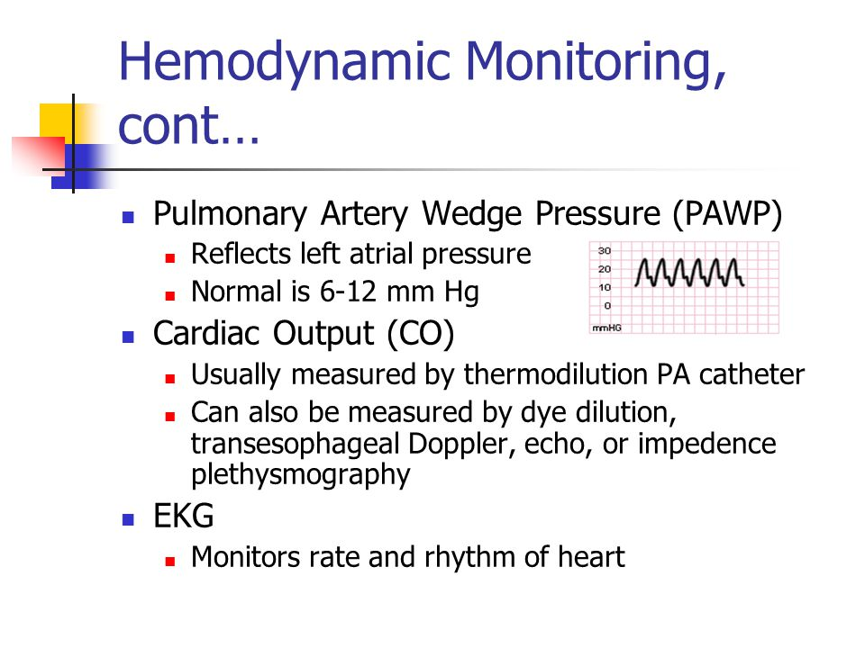 Hemodynamic Monitoring, cont… Pulmonary Artery Wedge Pressure (PAWP) Reflects left atrial pressure Normal is 6-12 mm Hg Cardiac Output (CO) Usually measured by thermodilution PA catheter Can also be measured by dye dilution, transesophageal Doppler, echo, or impedence plethysmography EKG Monitors rate and rhythm of heart