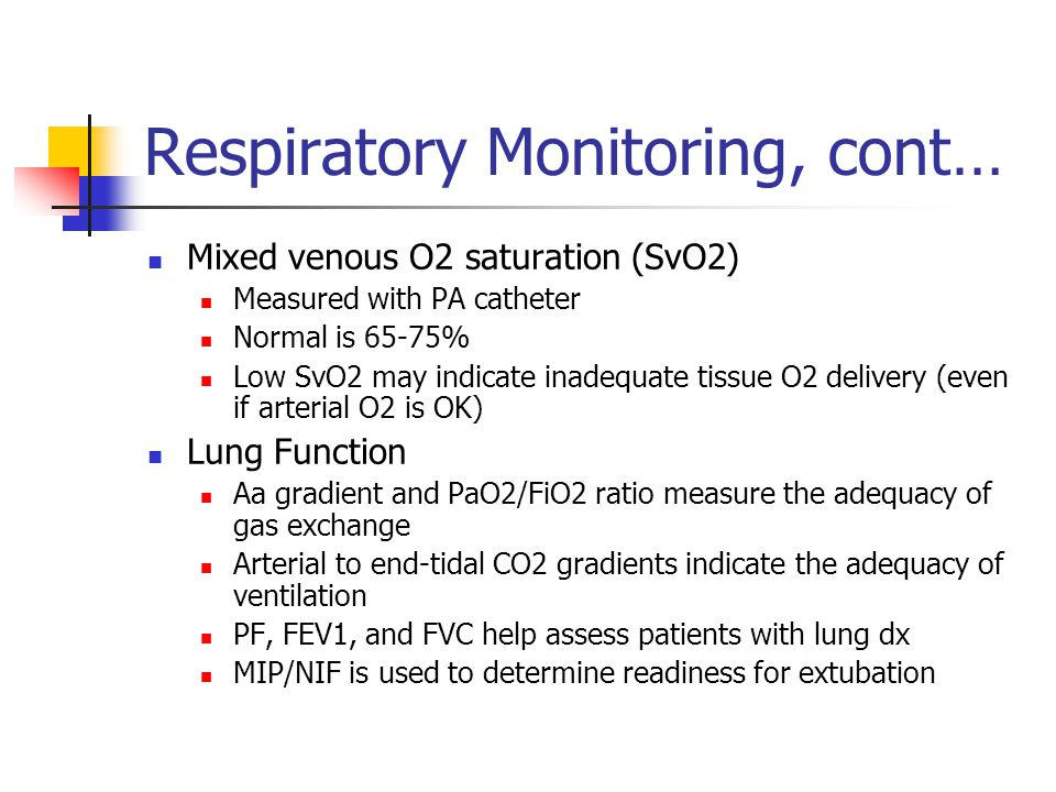 Respiratory Monitoring, cont… Mixed venous O2 saturation (SvO2) Measured with PA catheter Normal is 65-75% Low SvO2 may indicate inadequate tissue O2 delivery (even if arterial O2 is OK) Lung Function Aa gradient and PaO2/FiO2 ratio measure the adequacy of gas exchange Arterial to end-tidal CO2 gradients indicate the adequacy of ventilation PF, FEV1, and FVC help assess patients with lung dx MIP/NIF is used to determine readiness for extubation