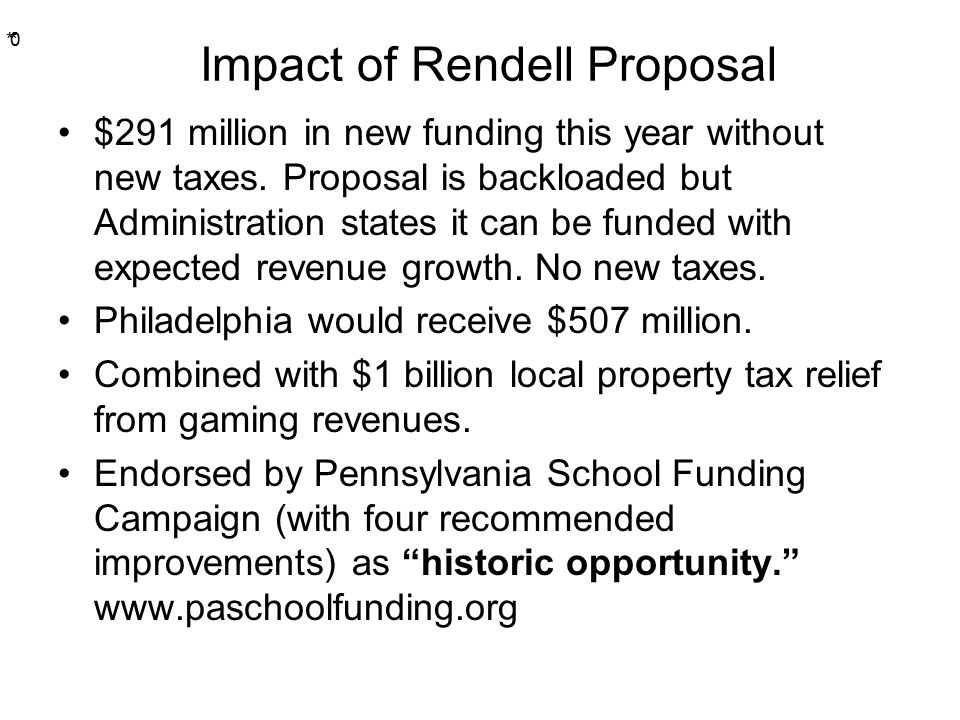 * * 0 Impact of Rendell Proposal $291 million in new funding this year without new taxes.