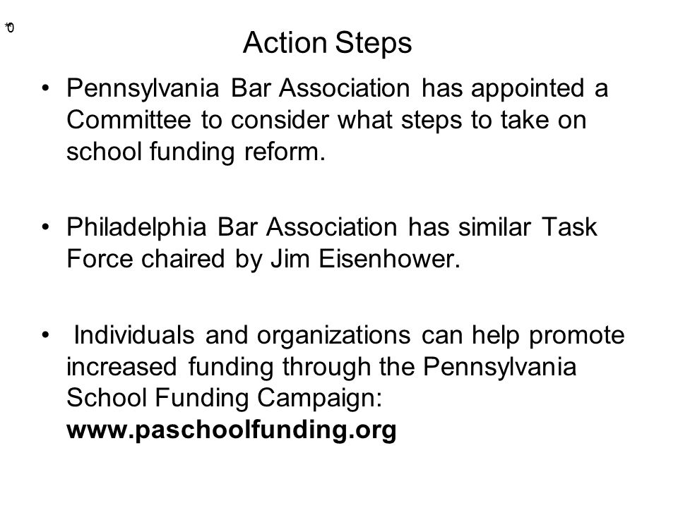 * * 0 Action Steps Pennsylvania Bar Association has appointed a Committee to consider what steps to take on school funding reform.