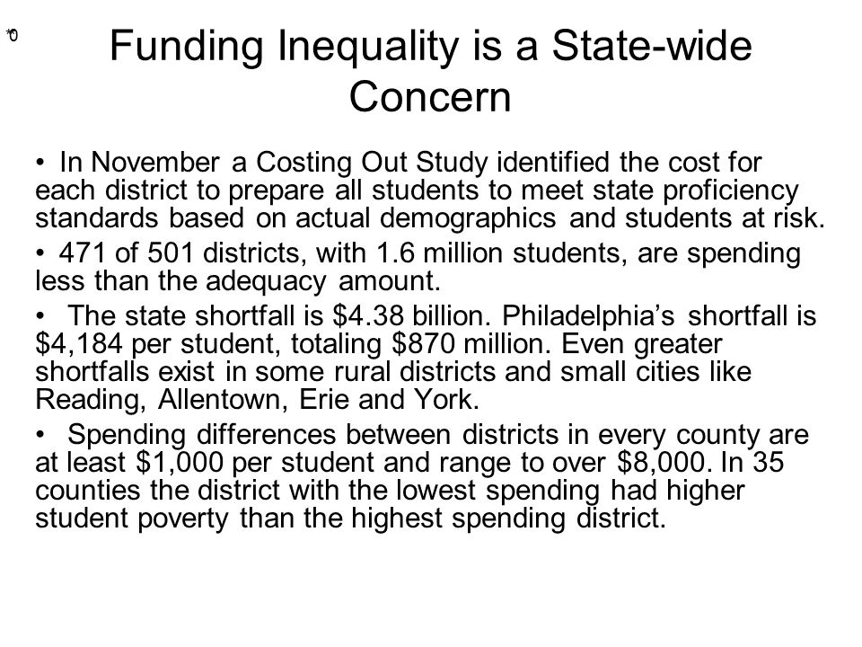 * * 0 Funding Inequality is a State-wide Concern In November a Costing Out Study identified the cost for each district to prepare all students to meet state proficiency standards based on actual demographics and students at risk.