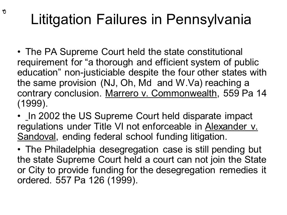 * * 0 Lititgation Failures in Pennsylvania The PA Supreme Court held the state constitutional requirement for a thorough and efficient system of public education non-justiciable despite the four other states with the same provision (NJ, Oh, Md and W.Va) reaching a contrary conclusion.