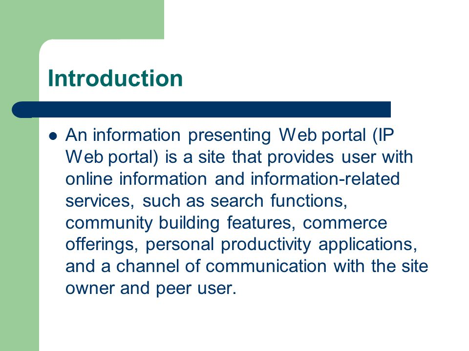 Introduction An information presenting Web portal (IP Web portal) is a site that provides user with online information and information-related services, such as search functions, community building features, commerce offerings, personal productivity applications, and a channel of communication with the site owner and peer user.