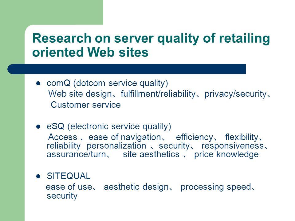 comQ (dotcom service quality) Web site design 、 fulfillment/reliability 、 privacy/security 、 Customer service eSQ (electronic service quality) Access