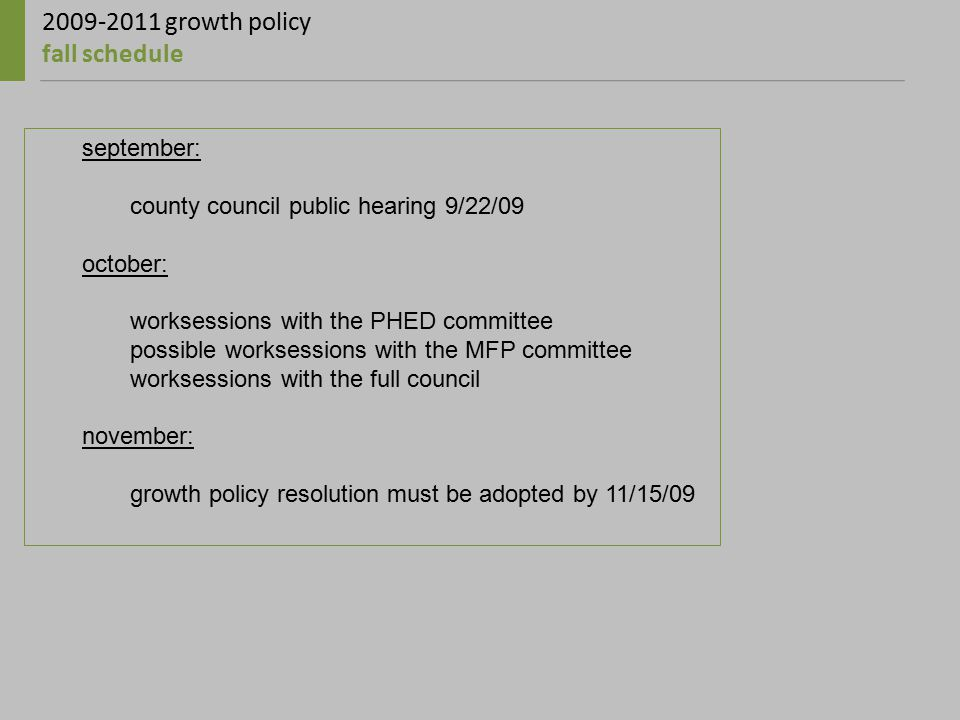 2009-2011 growth policy fall schedule september: county council public hearing 9/22/09 october: worksessions with the PHED committee possible worksessions with the MFP committee worksessions with the full council november: growth policy resolution must be adopted by 11/15/09