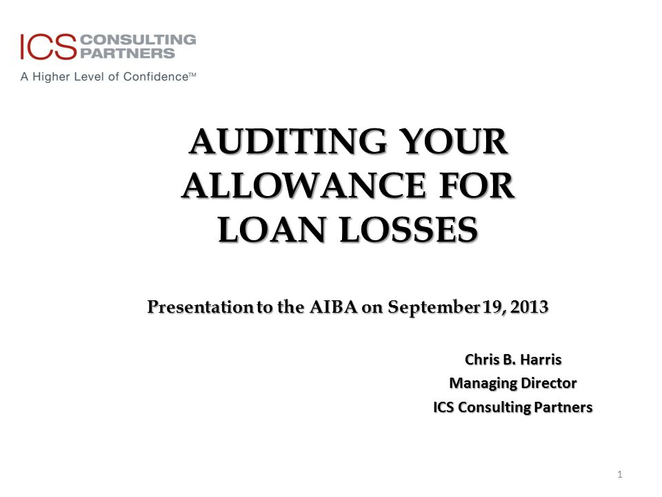 AUDITING YOUR ALLOWANCE FOR LOAN LOSSES Presentation to the AIBA on September 19, 2013 Chris B.