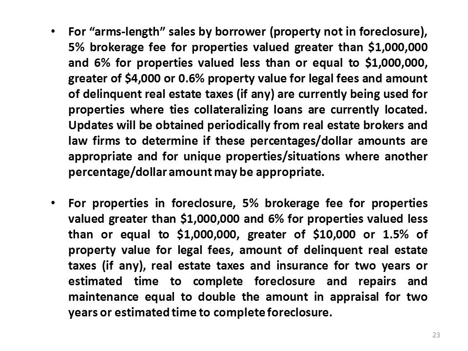 For arms-length sales by borrower (property not in foreclosure), 5% brokerage fee for properties valued greater than $1,000,000 and 6% for properties valued less than or equal to $1,000,000, greater of $4,000 or 0.6% property value for legal fees and amount of delinquent real estate taxes (if any) are currently being used for properties where ties collateralizing loans are currently located.