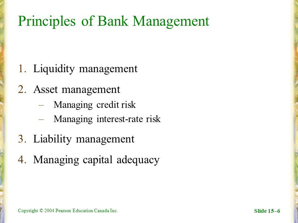 Copyright © 2004 Pearson Education Canada Inc. Slide 15–6 Principles of Bank Management 1.Liquidity management 2.Asset management –Managing credit ris