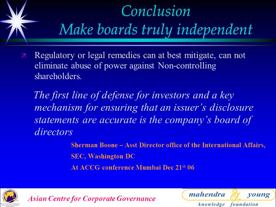 Asian Centre for Corporate Governance Conclusion Make boards truly independent ä Regulatory or legal remedies can at best mitigate, can not eliminate abuse of power against Non-controlling shareholders.