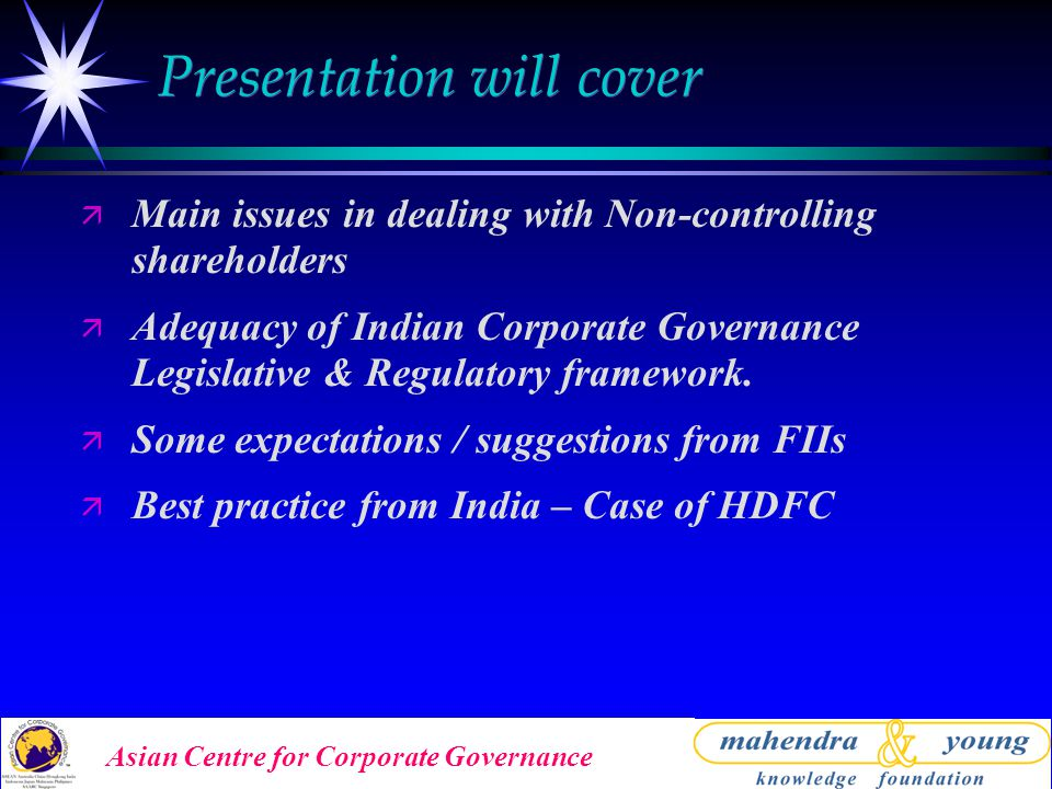 Asian Centre for Corporate Governance Presentation will cover ä Main issues in dealing with Non-controlling shareholders ä Adequacy of Indian Corporate Governance Legislative & Regulatory framework.