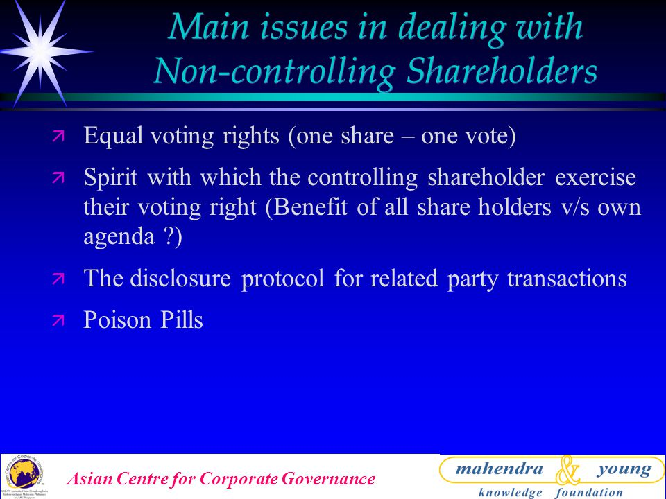 Asian Centre for Corporate Governance Main issues in dealing with Non-controlling Shareholders ä Equal voting rights (one share – one vote) ä Spirit with which the controlling shareholder exercise their voting right (Benefit of all share holders v/s own agenda ) ä The disclosure protocol for related party transactions ä Poison Pills