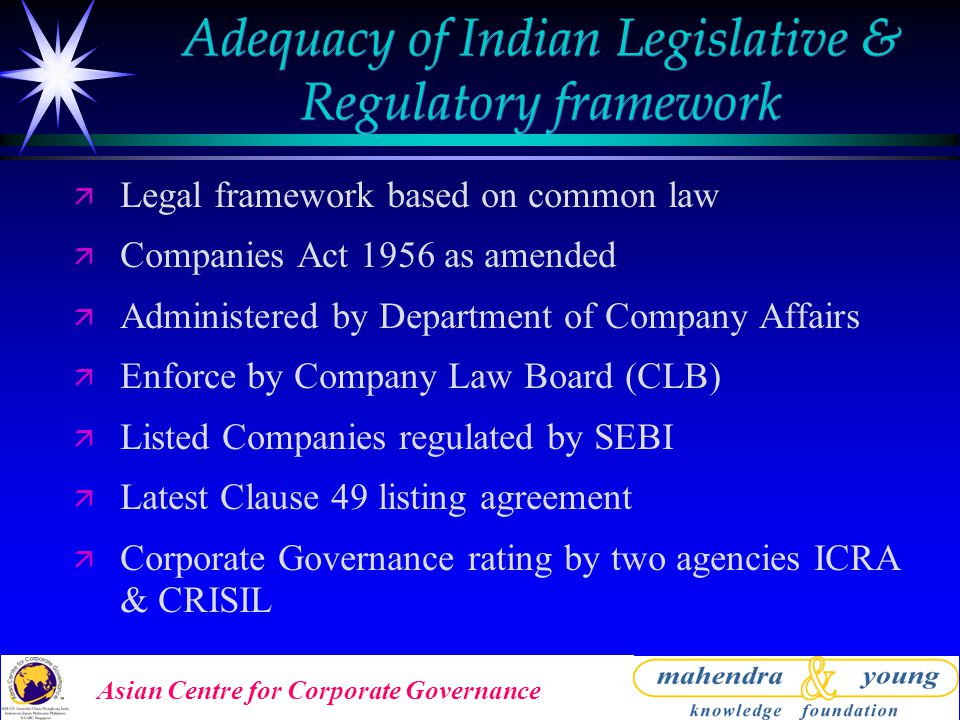 Asian Centre for Corporate Governance Adequacy of Indian Legislative & Regulatory framework ä Legal framework based on common law ä Companies Act 1956 as amended ä Administered by Department of Company Affairs ä Enforce by Company Law Board (CLB) ä Listed Companies regulated by SEBI ä Latest Clause 49 listing agreement ä Corporate Governance rating by two agencies ICRA & CRISIL