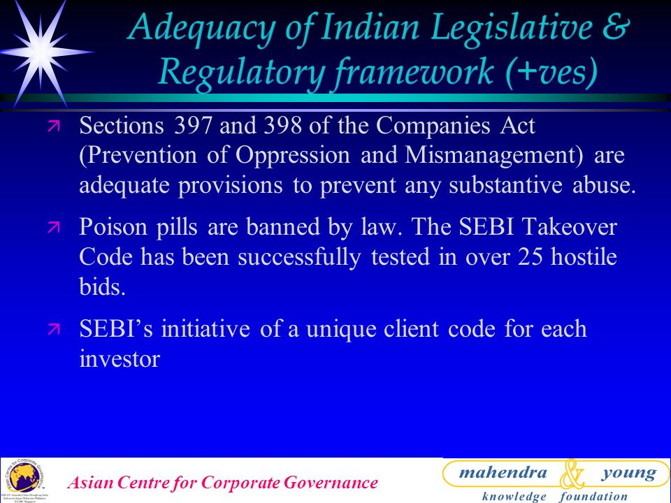 Asian Centre for Corporate Governance Adequacy of Indian Legislative & Regulatory framework (+ves) ä Sections 397 and 398 of the Companies Act (Prevention of Oppression and Mismanagement) are adequate provisions to prevent any substantive abuse.