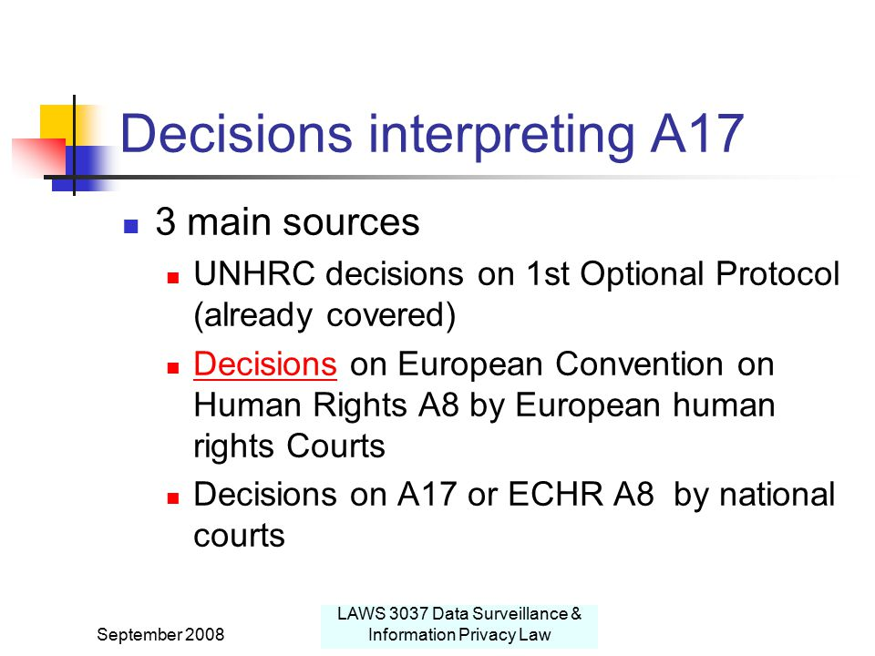 September 2008 LAWS 3037 Data Surveillance & Information Privacy Law Decisions interpreting A17 3 main sources UNHRC decisions on 1st Optional Protocol (already covered) Decisions on European Convention on Human Rights A8 by European human rights Courts Decisions Decisions on A17 or ECHR A8 by national courts