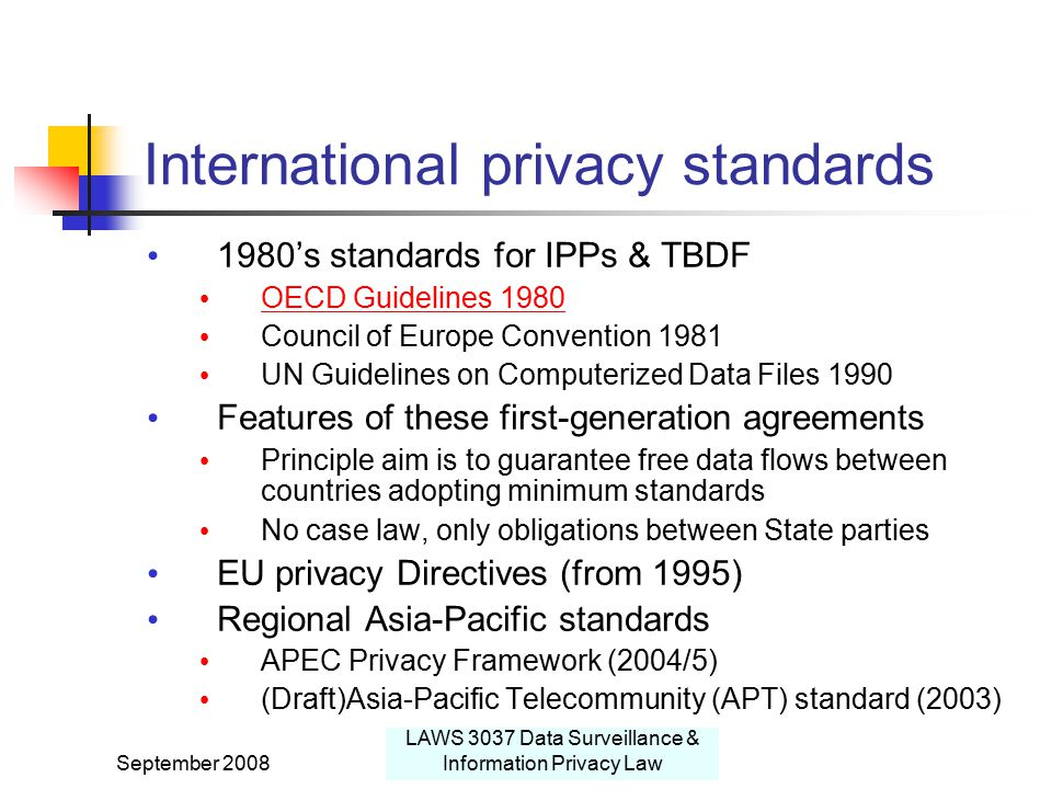 September 2008 LAWS 3037 Data Surveillance & Information Privacy Law International privacy standards 1980's standards for IPPs & TBDF OECD Guidelines 1980 Council of Europe Convention 1981 UN Guidelines on Computerized Data Files 1990 Features of these first-generation agreements Principle aim is to guarantee free data flows between countries adopting minimum standards No case law, only obligations between State parties EU privacy Directives (from 1995) Regional Asia-Pacific standards APEC Privacy Framework (2004/5) (Draft)Asia-Pacific Telecommunity (APT) standard (2003)