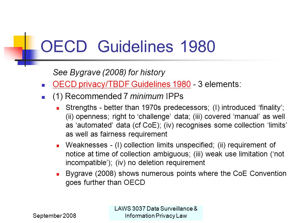 September 2008 LAWS 3037 Data Surveillance & Information Privacy Law OECD Guidelines 1980 See Bygrave (2008) for history OECD privacy/TBDF Guidelines 1980 - 3 elements: OECD privacy/TBDF Guidelines 1980 (1) Recommended 7 minimum IPPs Strengths - better than 1970s predecessors; (I) introduced 'finality'; (ii) openness; right to 'challenge' data; (iii) covered 'manual' as well as 'automated' data (cf CoE); (iv) recognises some collection 'limits' as well as fairness requirement Weaknesses - (I) collection limits unspecified; (ii) requirement of notice at time of collection ambiguous; (iii) weak use limitation ('not incompatible'); (iv) no deletion requirement Bygrave (2008) shows numerous points where the CoE Convention goes further than OECD