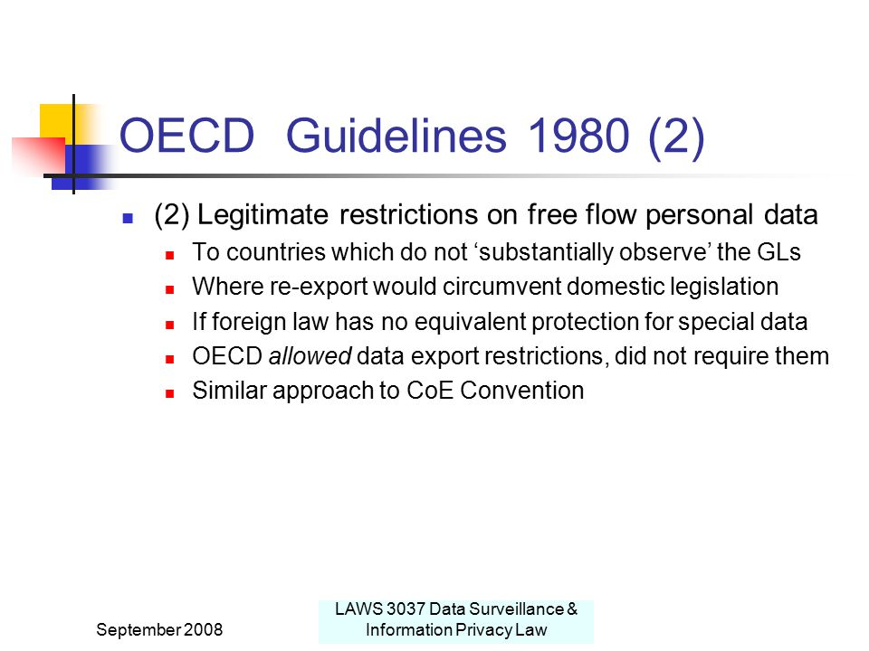 September 2008 LAWS 3037 Data Surveillance & Information Privacy Law OECD Guidelines 1980 (2) (2) Legitimate restrictions on free flow personal data To countries which do not 'substantially observe' the GLs Where re-export would circumvent domestic legislation If foreign law has no equivalent protection for special data OECD allowed data export restrictions, did not require them Similar approach to CoE Convention