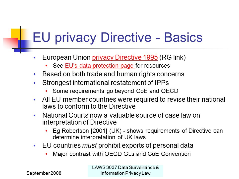 September 2008 LAWS 3037 Data Surveillance & Information Privacy Law EU privacy Directive - Basics European Union privacy Directive 1995 (RG link)privacy Directive 1995 See EU's data protection page for resourcesEU's data protection page Based on both trade and human rights concerns Strongest international restatement of IPPs Some requirements go beyond CoE and OECD All EU member countries were required to revise their national laws to conform to the Directive National Courts now a valuable source of case law on interpretation of Directive Eg Robertson [2001] (UK) - shows requirements of Directive can determine interpretation of UK laws EU countries must prohibit exports of personal data Major contrast with OECD GLs and CoE Convention