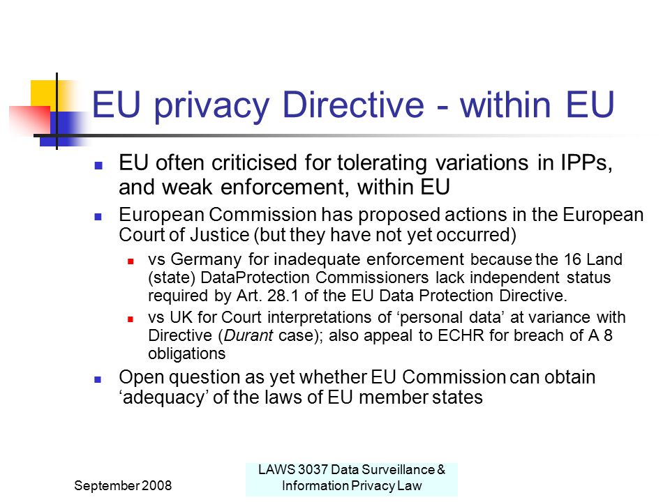 September 2008 LAWS 3037 Data Surveillance & Information Privacy Law EU privacy Directive - within EU EU often criticised for tolerating variations in IPPs, and weak enforcement, within EU European Commission has proposed actions in the European Court of Justice (but they have not yet occurred) vs Germany for inadequate enforcement because the 16 Land (state) DataProtection Commissioners lack independent status required by Art.