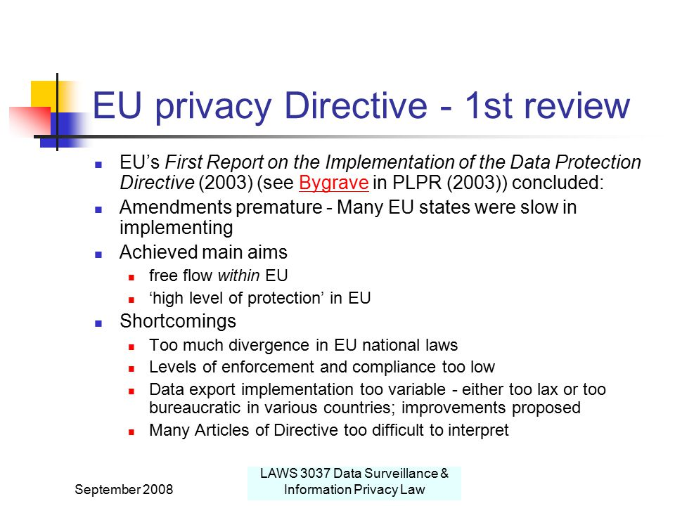 September 2008 LAWS 3037 Data Surveillance & Information Privacy Law EU privacy Directive - 1st review EU's First Report on the Implementation of the Data Protection Directive (2003) (see Bygrave in PLPR (2003)) concluded:Bygrave Amendments premature - Many EU states were slow in implementing Achieved main aims free flow within EU 'high level of protection' in EU Shortcomings Too much divergence in EU national laws Levels of enforcement and compliance too low Data export implementation too variable - either too lax or too bureaucratic in various countries; improvements proposed Many Articles of Directive too difficult to interpret