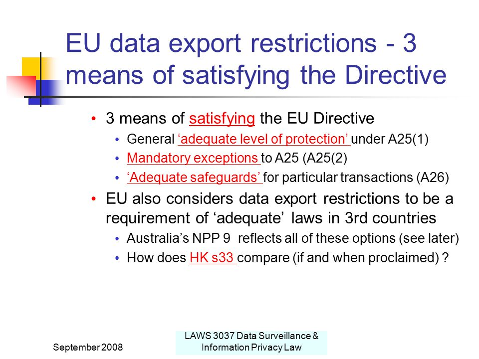 September 2008 LAWS 3037 Data Surveillance & Information Privacy Law EU data export restrictions - 3 means of satisfying the Directive 3 means of satisfying the EU Directivesatisfying General 'adequate level of protection' under A25(1)'adequate level of protection' Mandatory exceptions to A25 (A25(2) Mandatory exceptions 'Adequate safeguards' for particular transactions (A26) 'Adequate safeguards' EU also considers data export restrictions to be a requirement of 'adequate' laws in 3rd countries Australia's NPP 9 reflects all of these options (see later) How does HK s33 compare (if and when proclaimed) HK s33