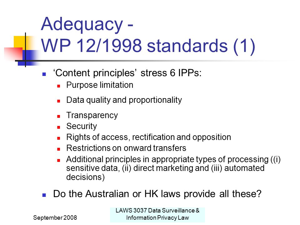 September 2008 LAWS 3037 Data Surveillance & Information Privacy Law Adequacy - WP 12/1998 standards (1) 'Content principles' stress 6 IPPs: Purpose limitation Data quality and proportionality Transparency Security Rights of access, rectification and opposition Restrictions on onward transfers Additional principles in appropriate types of processing ((i) sensitive data, (ii) direct marketing and (iii) automated decisions) Do the Australian or HK laws provide all these