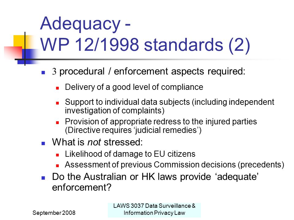 September 2008 LAWS 3037 Data Surveillance & Information Privacy Law Adequacy - WP 12/1998 standards (2) 3 procedural / enforcement aspects required: Delivery of a good level of compliance Support to individual data subjects (including independent investigation of complaints) Provision of appropriate redress to the injured parties (Directive requires 'judicial remedies') What is not stressed: Likelihood of damage to EU citizens Assessment of previous Commission decisions (precedents) Do the Australian or HK laws provide 'adequate' enforcement