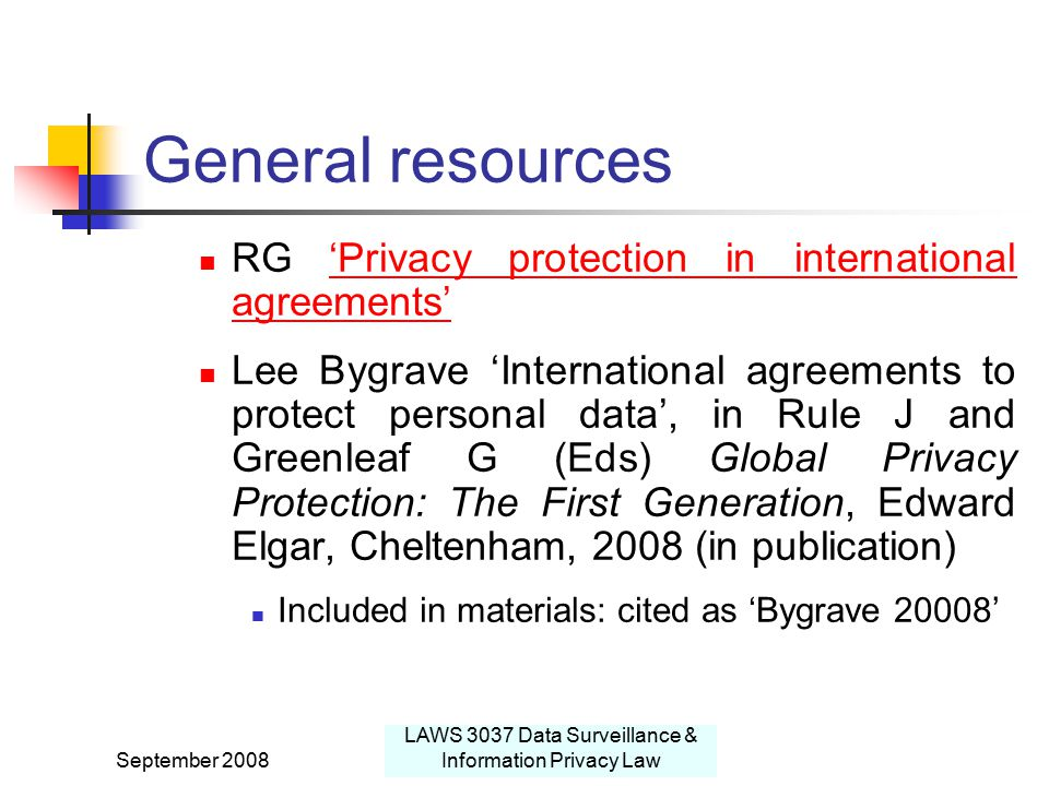 September 2008 LAWS 3037 Data Surveillance & Information Privacy Law General resources RG 'Privacy protection in international agreements''Privacy protection in international agreements' Lee Bygrave 'International agreements to protect personal data', in Rule J and Greenleaf G (Eds) Global Privacy Protection: The First Generation, Edward Elgar, Cheltenham, 2008 (in publication) Included in materials: cited as 'Bygrave 20008'