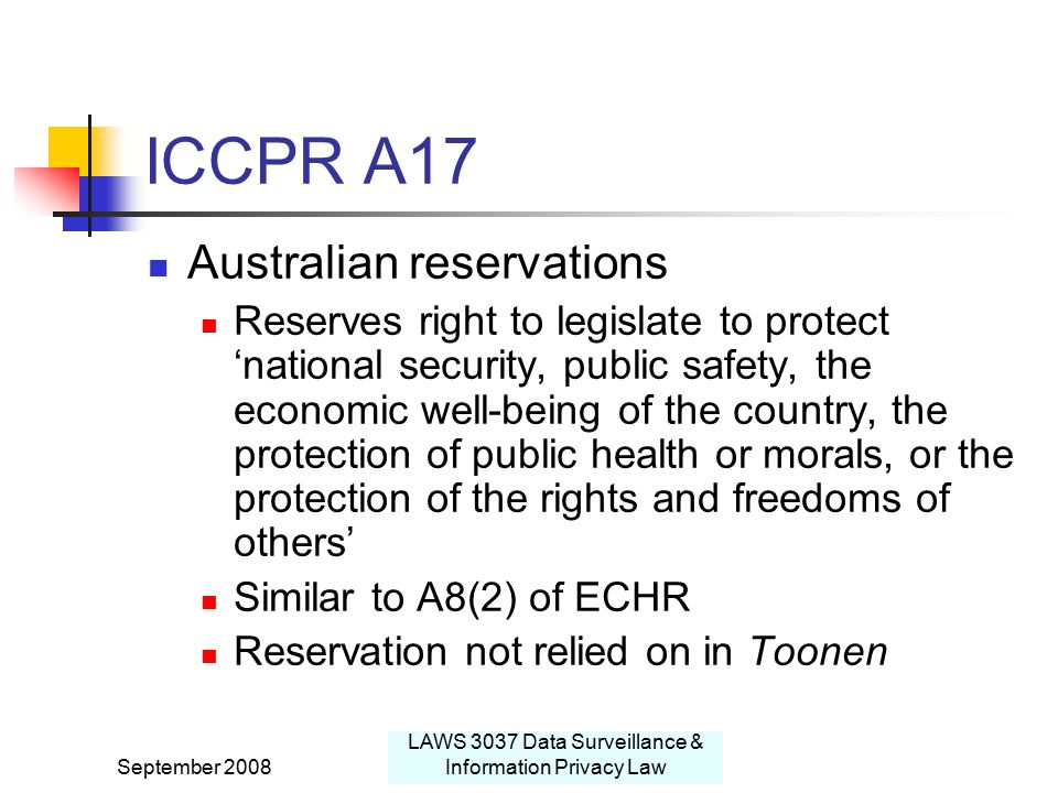 September 2008 LAWS 3037 Data Surveillance & Information Privacy Law ICCPR A17 Australian reservations Reserves right to legislate to protect 'national security, public safety, the economic well-being of the country, the protection of public health or morals, or the protection of the rights and freedoms of others' Similar to A8(2) of ECHR Reservation not relied on in Toonen