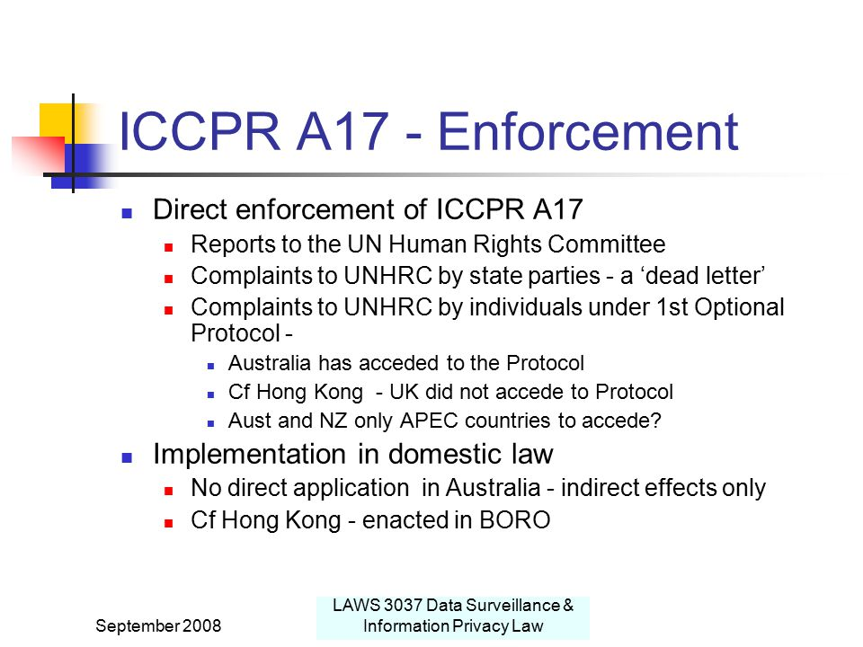 September 2008 LAWS 3037 Data Surveillance & Information Privacy Law ICCPR A17 - Enforcement Direct enforcement of ICCPR A17 Reports to the UN Human Rights Committee Complaints to UNHRC by state parties - a 'dead letter' Complaints to UNHRC by individuals under 1st Optional Protocol - Australia has acceded to the Protocol Cf Hong Kong - UK did not accede to Protocol Aust and NZ only APEC countries to accede.
