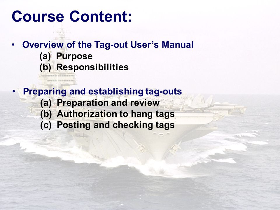 Course Content: Preparing and establishing tag-outs (a) Preparation and review (b) Authorization to hang tags (c) Posting and checking tags Overview of the Tag-out User's Manual (a) Purpose (b) Responsibilities