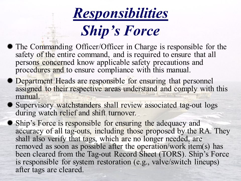 Responsibilities Ship's Force  The Commanding Officer/Officer in Charge is responsible for the safety of the entire command, and is required to ensure that all persons concerned know applicable safety precautions and procedures and to ensure compliance with this manual.