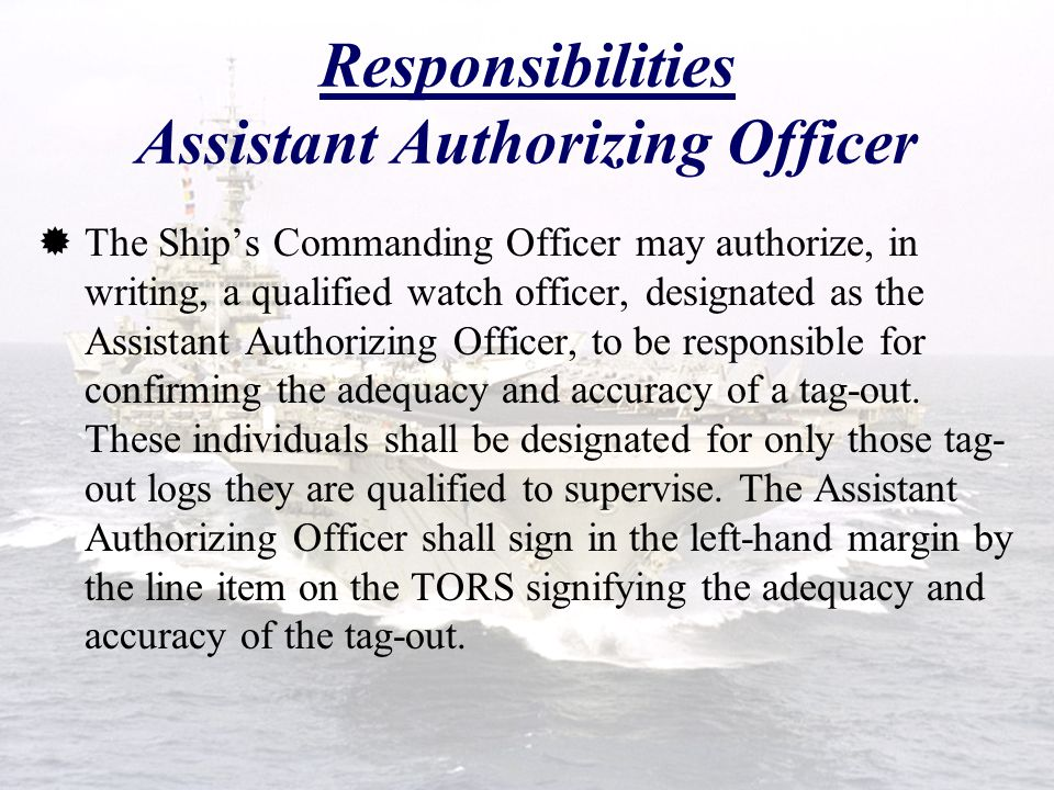 Responsibilities Authorizing Officer Each tag-out log is administered by an Authorizing Officer. The Authorizing Officer:  For submarines underway on