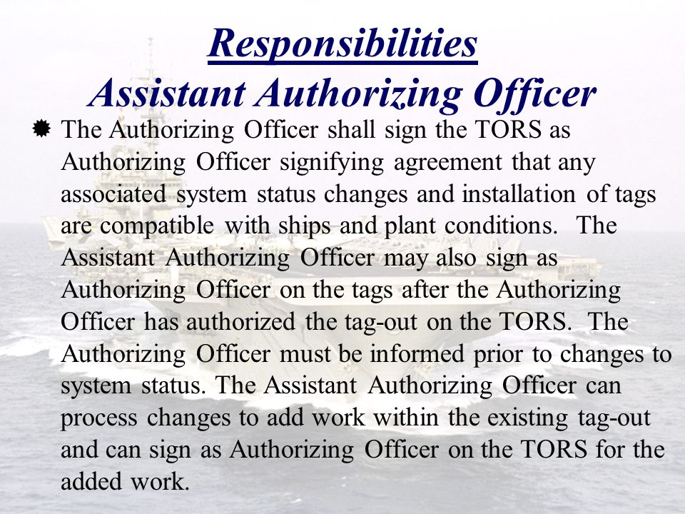  The Authorizing Officer shall sign the TORS as Authorizing Officer signifying agreement that any associated system status changes and installation of tags are compatible with ships and plant conditions.