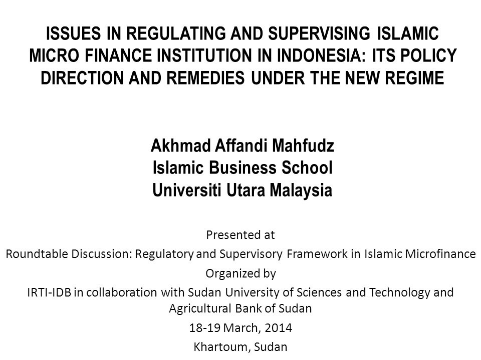 ISSUES IN REGULATING AND SUPERVISING ISLAMIC MICRO FINANCE INSTITUTION IN INDONESIA: ITS POLICY DIRECTION AND REMEDIES UNDER THE NEW REGIME Akhmad Affandi Mahfudz Islamic Business School Universiti Utara Malaysia Presented at Roundtable Discussion: Regulatory and Supervisory Framework in Islamic Microfinance Organized by IRTI-IDB in collaboration with Sudan University of Sciences and Technology and Agricultural Bank of Sudan 18-19 March, 2014 Khartoum, Sudan