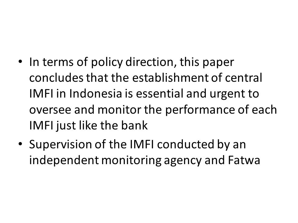 In terms of policy direction, this paper concludes that the establishment of central IMFI in Indonesia is essential and urgent to oversee and monitor the performance of each IMFI just like the bank Supervision of the IMFI conducted by an independent monitoring agency and Fatwa