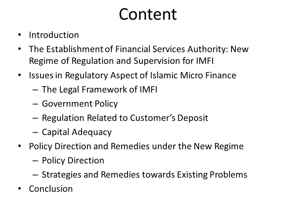 Content Introduction The Establishment of Financial Services Authority: New Regime of Regulation and Supervision for IMFI Issues in Regulatory Aspect of Islamic Micro Finance – The Legal Framework of IMFI – Government Policy – Regulation Related to Customer's Deposit – Capital Adequacy Policy Direction and Remedies under the New Regime – Policy Direction – Strategies and Remedies towards Existing Problems Conclusion