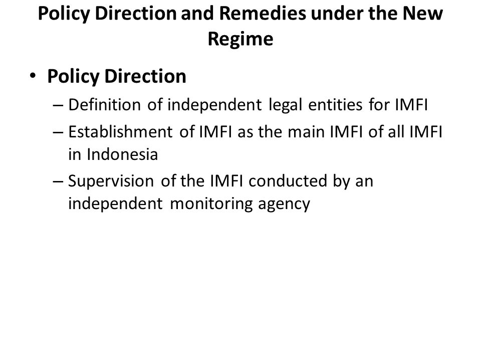Policy Direction and Remedies under the New Regime Policy Direction – Definition of independent legal entities for IMFI – Establishment of IMFI as the main IMFI of all IMFI in Indonesia – Supervision of the IMFI conducted by an independent monitoring agency