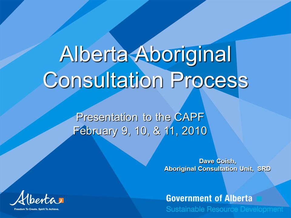 Alberta Aboriginal Consultation Process Dave Coish, Aboriginal Consultation Unit, SRD Presentation to the CAPF February 9, 10, & 11, 2010