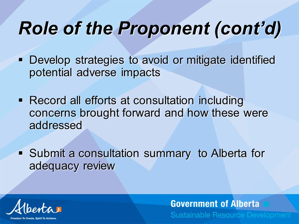 Role of the Proponent (cont'd)  Develop strategies to avoid or mitigate identified potential adverse impacts  Record all efforts at consultation including concerns brought forward and how these were addressed  Submit a consultation summary to Alberta for adequacy review