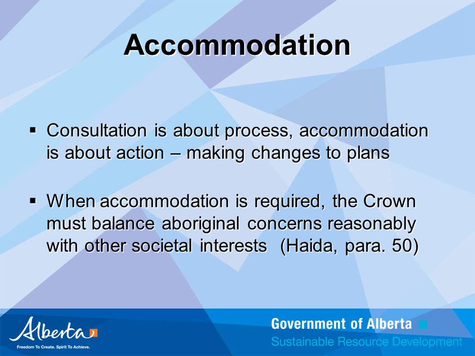 Accommodation  Consultation is about process, accommodation is about action – making changes to plans  When accommodation is required, the Crown must balance aboriginal concerns reasonably with other societal interests (Haida, para.