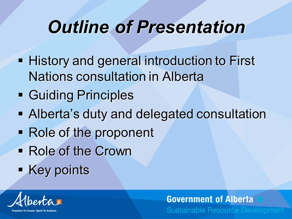Outline of Presentation  History and general introduction to First Nations consultation in Alberta  Guiding Principles  Alberta's duty and delegated consultation  Role of the proponent  Role of the Crown  Key points