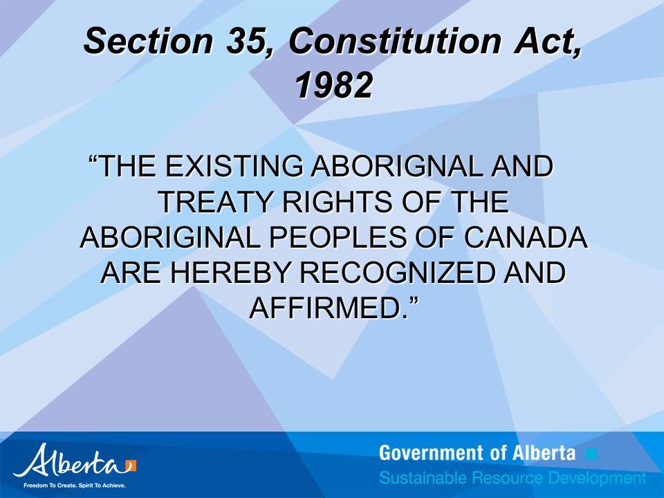 Section 35, Constitution Act, 1982 THE EXISTING ABORIGNAL AND TREATY RIGHTS OF THE ABORIGINAL PEOPLES OF CANADA ARE HEREBY RECOGNIZED AND AFFIRMED.