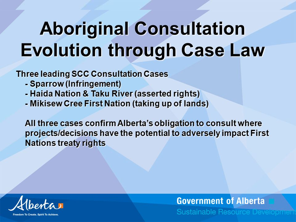 Aboriginal Consultation Evolution through Case Law Three leading SCC Consultation Cases - Sparrow (Infringement) - Haida Nation & Taku River (asserted rights) - Mikisew Cree First Nation (taking up of lands) All three cases confirm Alberta's obligation to consult where projects/decisions have the potential to adversely impact First Nations treaty rights
